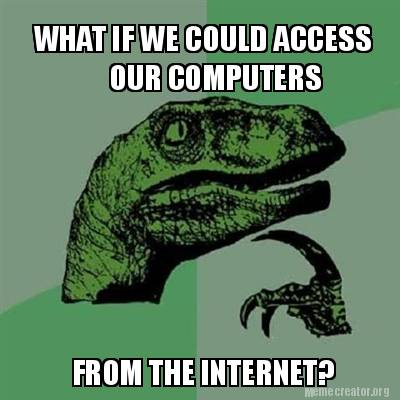 What if we could access our computers from the internet philoseraptor